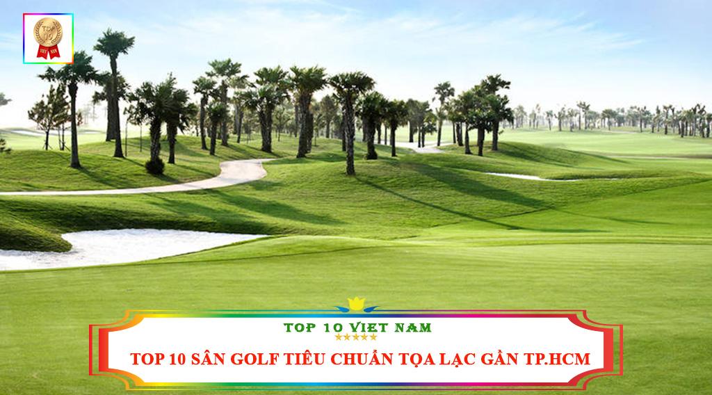 TOP 10 SÂN GOLF TIÊU CHUẨN TỌA LẠC GẦN TP.HCM