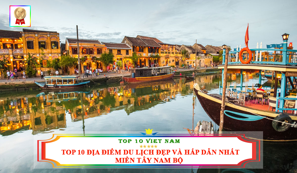 TOP 10 ĐỊA ĐIỂM DU LỊCH ĐẸP VÀ HẤP DẪN NHẤT MIỀN TÂY NAM BỘ