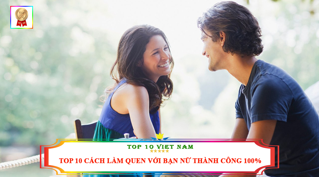 TOP 10 CÁCH LÀM QUEN VỚI BẠN NỮ THÀNH CÔNG 100%