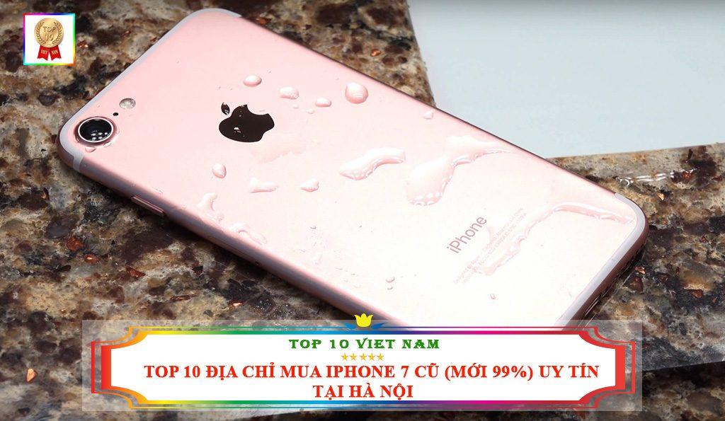 TOP 10 ĐỊA CHỈ MUA IPHONE 7 CŨ ( MỚI 99%) UY TÍN TẠI HÀ NỘI