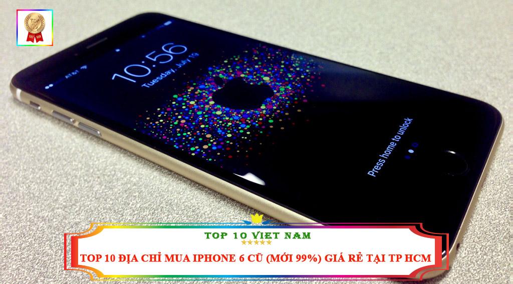 TOP 10 ĐỊA CHỈ MUA IPHONE 6 CŨ ( MỚI 99%) GIÁ RẺ TẠI TP HCM