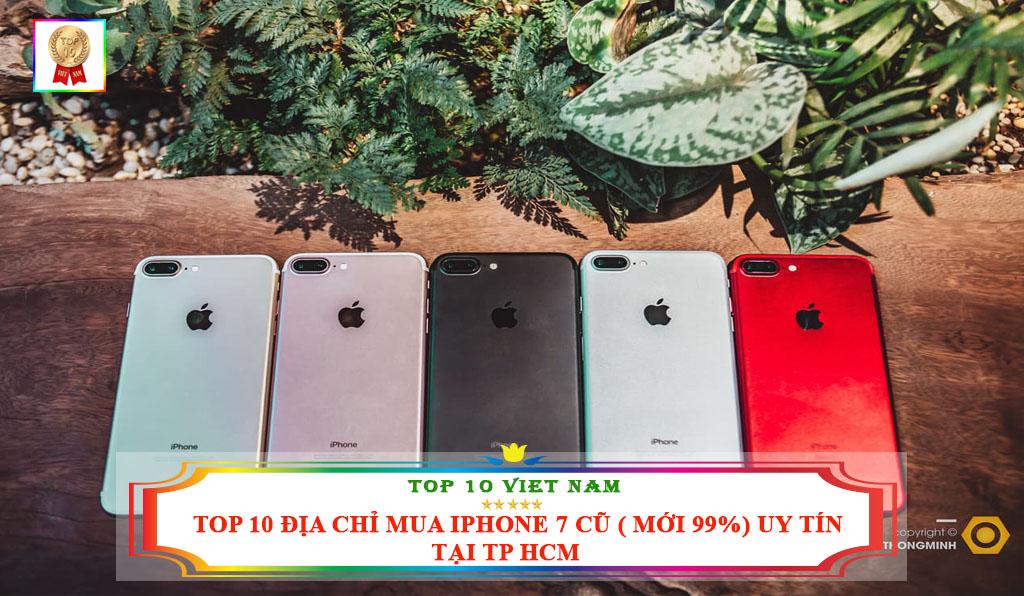 TOP 10 ĐỊA CHỈ MUA IPHONE 7 CŨ ( MỚI 99%) UY TÍN TẠI TP HCM