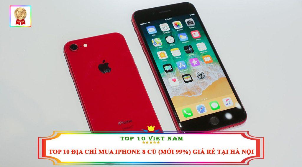 TOP 10 ĐỊA CHỈ MUA IPHONE 8 CŨ ( MỚI 99%) GIÁ RẺ TẠI HÀ NỘI
