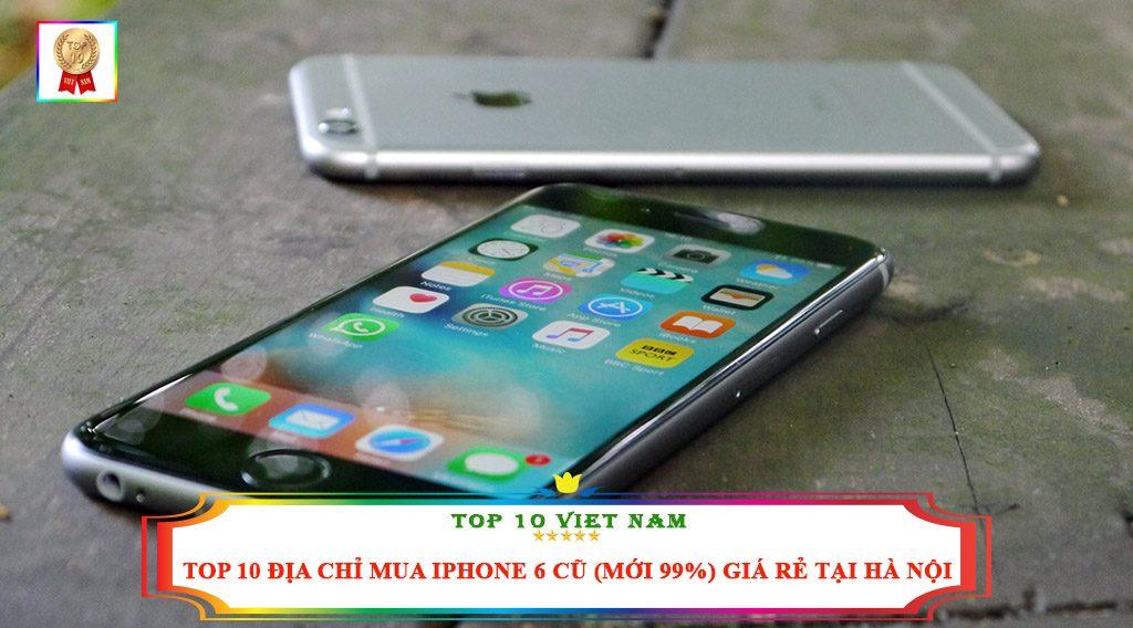 TOP 10 ĐỊA CHỈ MUA IPHONE 6 CŨ ( MỚI 99%) GIÁ RẺ TẠI HÀ NỘI
